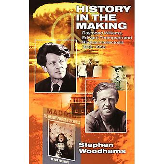 History in the Making Raymond Williams Edward Thompson and Radical Intellectuals 19361956 by Woodhams & Stephen