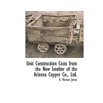 Unit Construction Costs from the New Smelter of the Arizona Copper Co. Ltd. by Jones & E. Horton