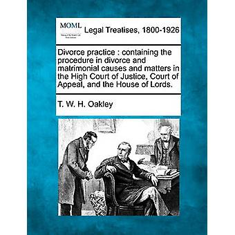 Divorce practice  containing the procedure in divorce and matrimonial causes and matters in the High Court of Justice Court of Appeal and the House of Lords. by Oakley & T. W. H.