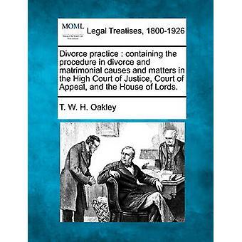 Scheidung-Praxis, die Prozedur in einer Scheidung und ehelichen enthält verursacht und Angelegenheiten im High Court of Justice Court of Appeal und des House Of Lords. von Oakley & T. W. H.