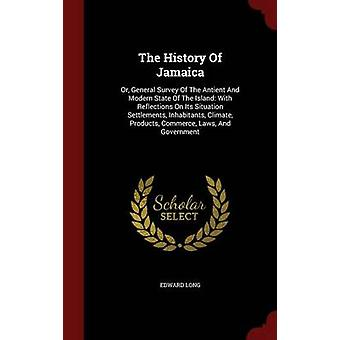The History Of Jamaica Or General Survey Of The Antient And Modern State Of The Island With Reflections On Its Situation Settlements Inhabitants Climate Products Commerce Laws And Government by Long & Edward