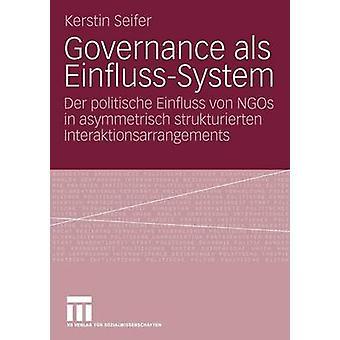 Governance als EinflussSystem  Der politische Einfluss von NGOs in asymmetrisch strukturierten Interaktionsarrangements by Seifer & Kerstin