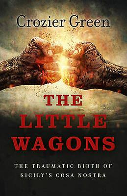The Little Wagons - The Traumatic Birth of Sicily's Cosa Nostra by Cro