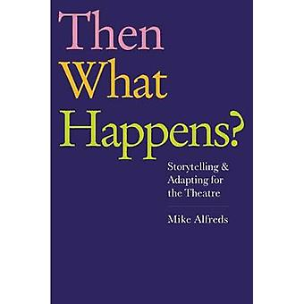 Then What Happens? - Storytelling and Adapting for the Theatre by Mike