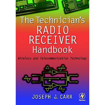 The Technicians Radio Receiver Handbook Wireless and Telecommunication Technology by Carr & Joseph J.