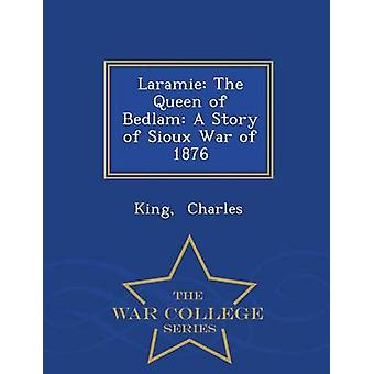 Laramie The Queen of Bedlam A Story of Sioux War of 1876  War College Series by Charles & King