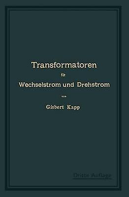 Transformatoren Fur Wechselstrom Und Drehstrom Eine Darstellung Ihrer Theorie Konstruktion Und Anwendung by Kapp & Gisbert