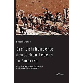 Drei Jahrhunderte deutschen Lebens in Amerika. Eine Geschichte der Deutschen in den Vereinigten Staaten by Cronau & Rudolf