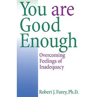 You are Good Enough - Overcoming Feelings of Inadequacy by Robert J. F