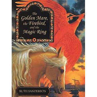 The Golden Mare - the Firebird - and the Magic Ring by Ruth Sanderson