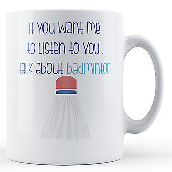 If You Want Me To Listen To You... Talk About Badminton - Printed Mug