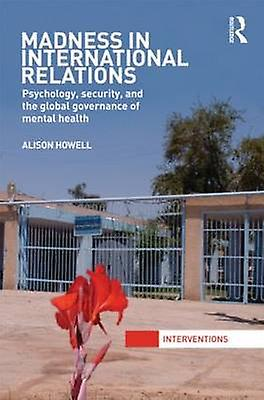 Madness in International Relations  Psychology Security and the Global Governance of Mental Health by Howell & Alison