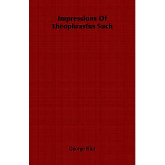 Impressions Of Theophrastus Such by Eliot & George