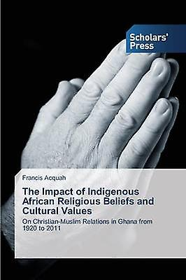 The Impact of Indigenous African Religious Beliefs and Cultural Values by Acquah Francis