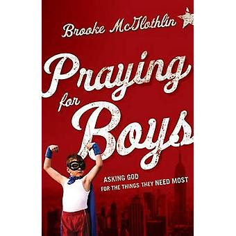 Praying for Boys - Asking God for the Things They Need Most by Brooke