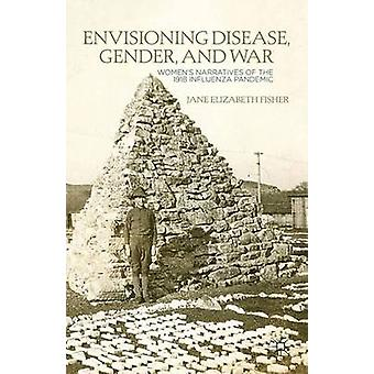 Envisioning Disease Gender and War Womens Narratives of the 1918 Influenza Pandemic by Fisher & Jane