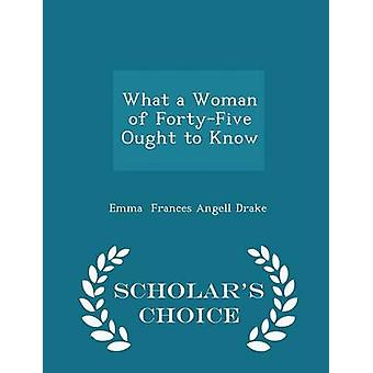 What a Woman of FortyFive Ought to Know  Scholars Choice Edition by Frances Angell Drake & Emma