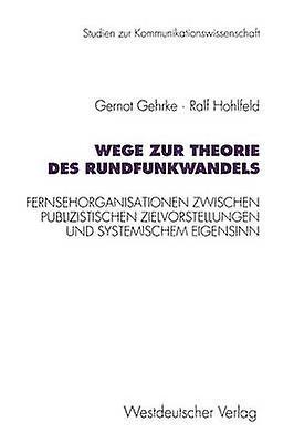 Wege zur Theorie des Rundfunkwandels  Fernsehorganisationen zwischen publizistischen Zielvorstellungen und systemischem Eigensinn by Gehrke & Gernot