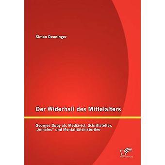 Der Widerhall des Mittelalters Georges Duby als Medivist Schriftsteller Annales und Mentalittshistoriker av Denninger & Simon