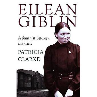 Eilean Giblin - A Feminist Between the Wars by Patricia Clarke - 97819