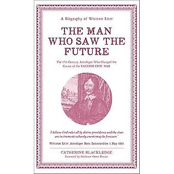 The Man Who Saw the Future - A Biography of William Lilly by Catherine