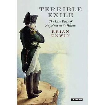 Terrible Exile - The Last Days of Napoleon on St Helena by Brian Unwin
