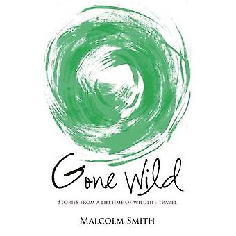 Gone Wild - Stories from a Lifetime of Wildlife Travel by Malcolm Smit
