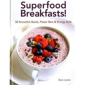 Superfood Breakfasts! 50 Smoothie Bowls, Power Bars & Energy Balls: Smoothie Bowls and Power-Packed Seed Bars...