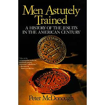 Men Astutely Trained A History of the Jesuits in the American Century by McDonough & Peter