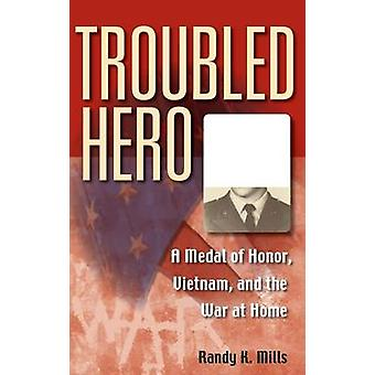 Troubled Hero A Medal of Honor Vietnam and the War at Home by Mills & Randy K.