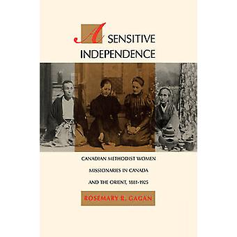 A Sensitive Independence Canadian Methodist Women Missionaries in Canada and the Orient 18811925 by Gagan & Rosemary R.
