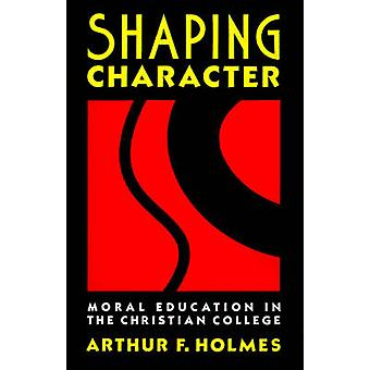 Shaping Character Moral Education in the Christian College by Holmes & Arthur F.