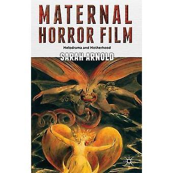 Maternal Horror Film Melodrama and Motherhood by Arnold & Sarah