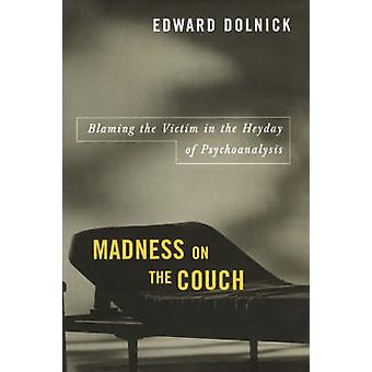 Madness on the Couch Blaming the Victim in the Heyday of Psychoanalysis by Dolnick & Edward