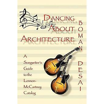 Dancing about Architecture A Songwriters Guide to the LennonMcCartney Catalog by Desai & Boman