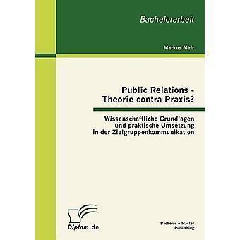Relations publiques Theorie contra Praxis Wissenschaftliche Grundlagen und praktische Umsetzung dans der Zielgruppenkommunikation par Mair & Markus