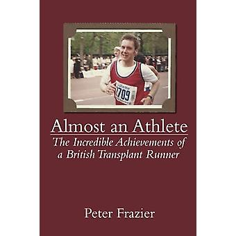 Almost an Athlete - The Incredible Achievements of a British Transplan