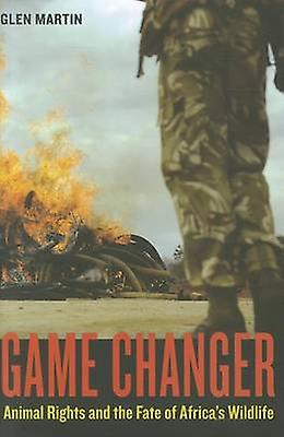 Game Changer - Animal Rights and the Fate of Africa's Wildlife by Glen