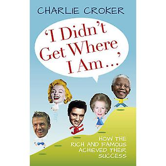 I Didn't Get Where I am... by Charlie Croker - 9780752465319 Book