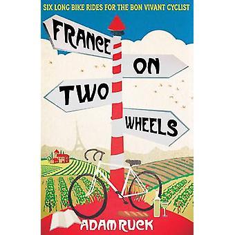 France on Two Wheels - Six Long Bike Rides for the Bon Vivant Cyclist