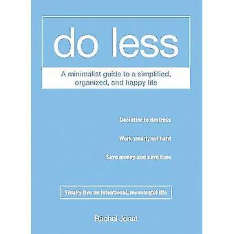 Göra mindre - en minimalistisk Guide till en förenklad - organiserade- och glad L