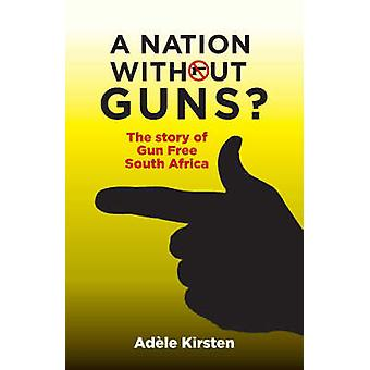 A Nation without Guns? - The Story of Gun Free South Africa by Adele K