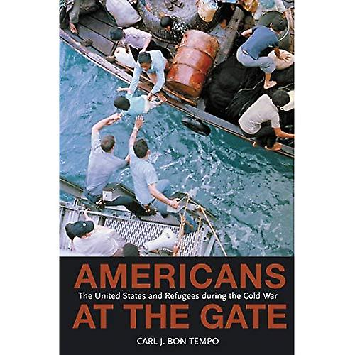 Americans at the Gate  The United States and Refugees dubague the Cold War  The United States and Refugees Dubague the Cold War (Politics and Society in Twencravateth Century America)