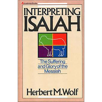 Interpreting Isaiah The Suffering and Glory of the Messiah by Wolf & Herbert M.