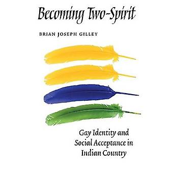 Becoming TwoSpirit Gay Identity and Social Acceptance in Indian Country by Gilley & Brian Joseph