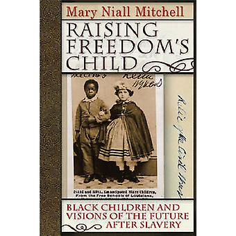 Raising Freedoms Child Black Children and Visions of the Future After Slavery by Mitchell & Mary Niall