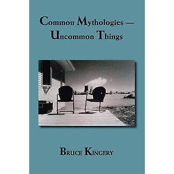 Common Mythologies  Uncommon Things by Kingery & Bruce