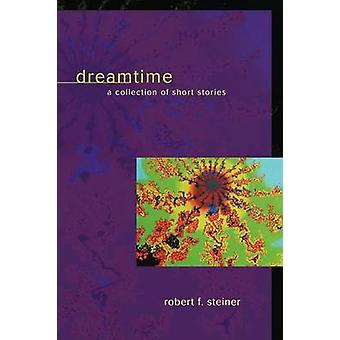 DreamtimeA Collection of Short Stories by Steiner & Robert F