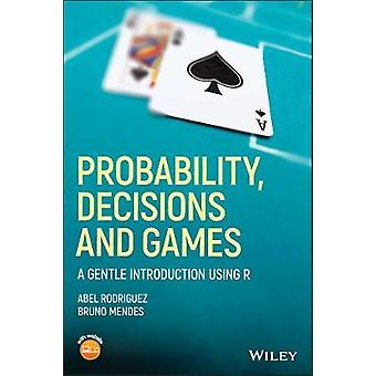 Probability - Decisions and Games - A Gentle Introduction using R by A
