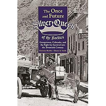 The Once and Future Silver� Queen of the Rockies: Georgetown, Colorado, and the Fight for Survival Into the Twentieth Century (Mining the American West)